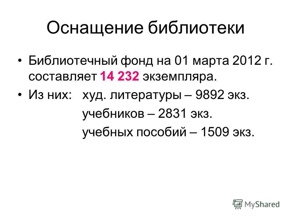 Оснащение библиотеки Библиотечный фонд на 01 марта 2012 г. составляет 14 232 экземпляра. Из них: худ. литературы – 9892 экз. учебников – 2831 экз. учебных пособий – 1509 экз.
