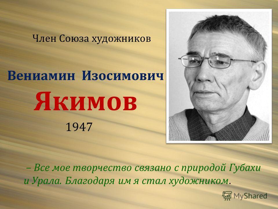 Вениамин Изосимович Якимов 1947 – Все мое творчество связано с природой Губахи и Урала. Благодаря им я стал художником. Член Союза художников