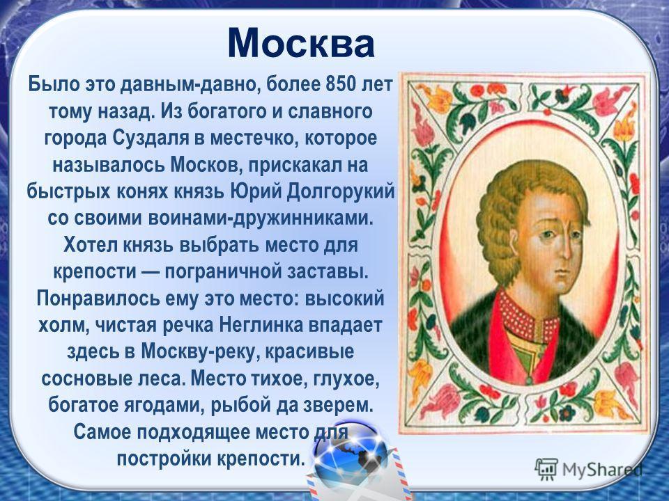 Было это давным-давно, более 850 лет тому назад. Из богатого и славного города Суздаля в местечко, которое называлось Москов, прискакал на быстрых конях князь Юрий Долгорукий со своими воинами-дружинниками. Хотел князь выбрать место для крепости погр