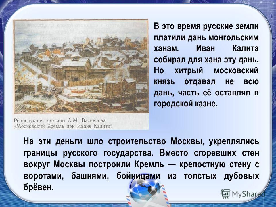 На эти деньги шло строительство Москвы, укреплялись границы русского государства. Вместо сгоревших стен вокруг Москвы построили Кремль крепостную стену с воротами, башнями, бойницами из толстых дубовых брёвен. В это время русские земли платили дань м