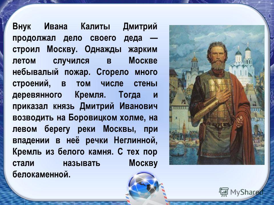 Внук Ивана Калиты Дмитрий продолжал дело своего деда строил Москву. Однажды жарким летом случился в Москве небывалый пожар. Сгорело много строений, в том числе стены деревянного Кремля. Тогда и приказал князь Дмитрий Иванович возводить на Боровицком