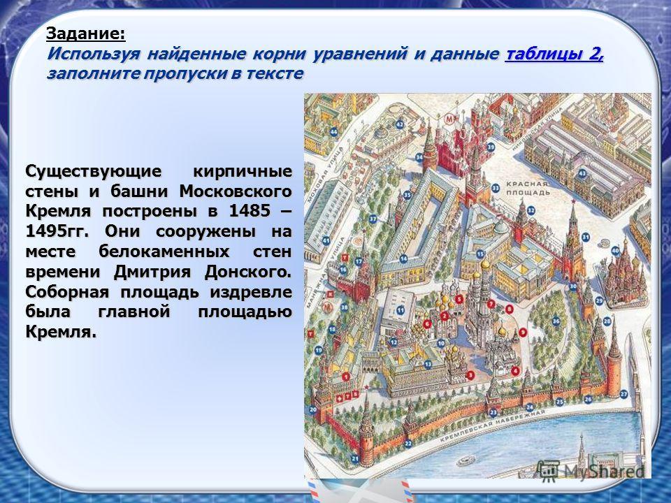 Задание: Используя найденные корни уравнений и данные таблицы 2, заполните пропуски в тексте таблицы 2,таблицы 2, Существующие кирпичные стены и башни Московского Кремля построены в 1485 – 1495гг. Они сооружены на месте белокаменных стен времени Дмит