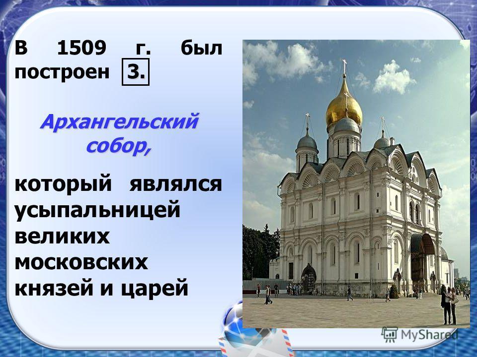 3. В 1509 г. был построен 3. Архангельский собор, который являлся усыпальницей великих московских князей и царей