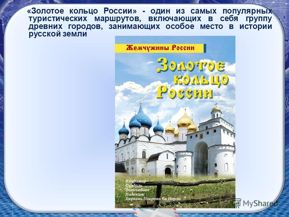 «Золотое кольцо России» - один из самых популярных туристических маршрутов, включающих в себя группу древних городов, занимающих особое место в истории русской земли