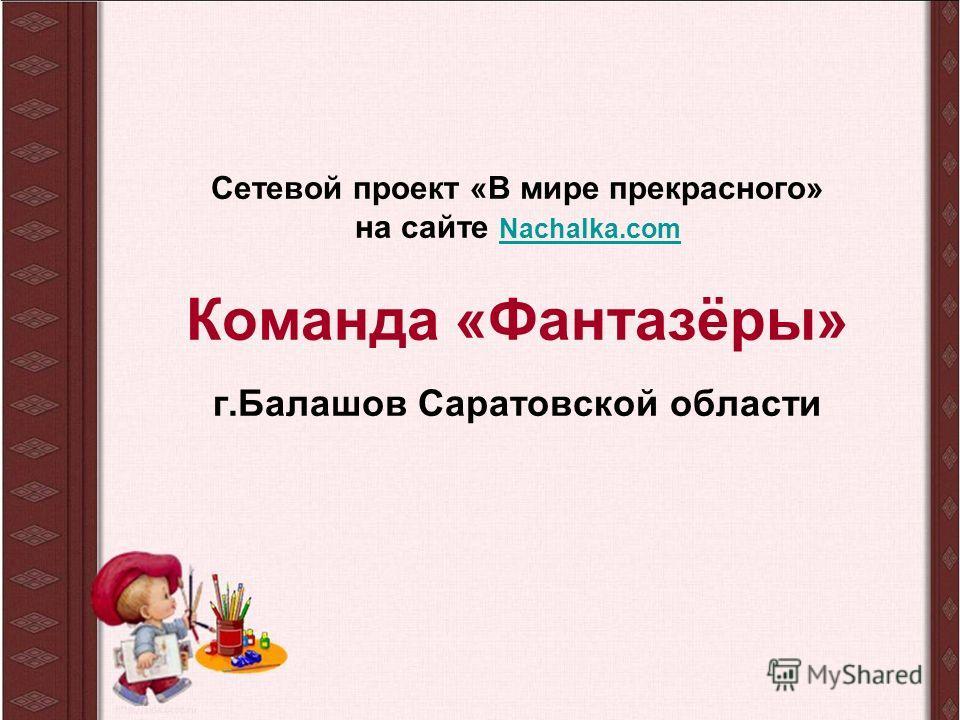Сетевой проект «В мире прекрасного» на сайте Nachalka.com Команда «Фантазёры» г.Балашов Саратовской области Nachalka.com