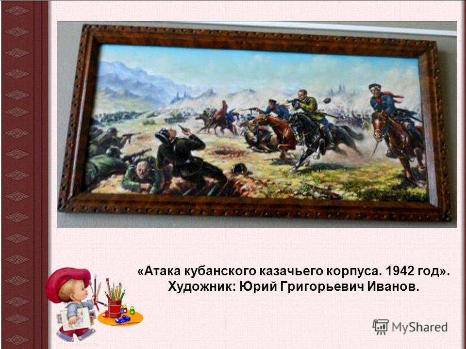 «Атака кубанского казачьего корпуса. 1942 год». Художник: Юрий Григорьевич Иванов.