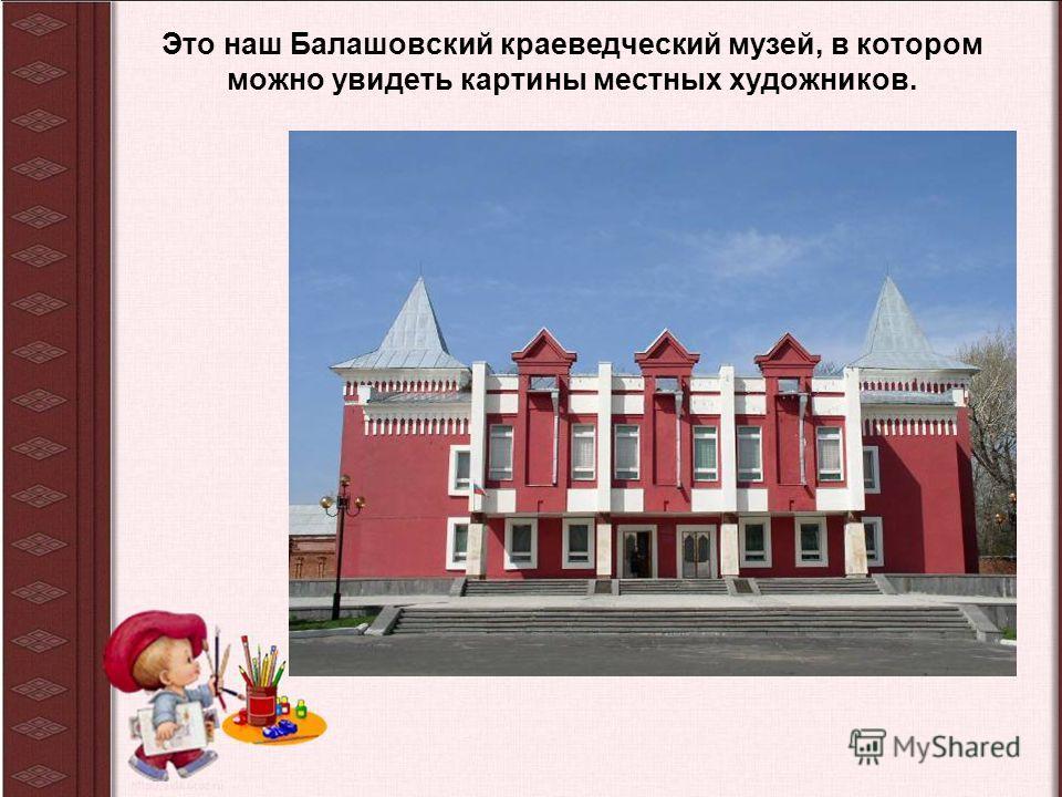 Это наш Балашовский краеведческий музей, в котором можно увидеть картины местных художников.