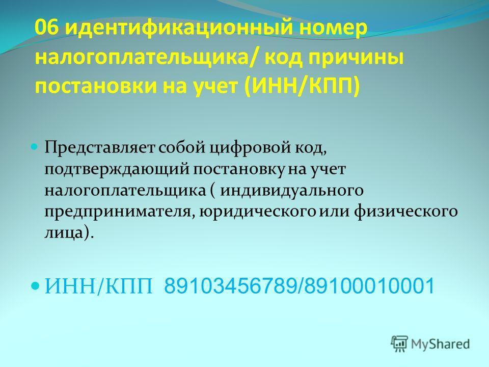 06 идентификационный номер налогоплательщика/ код причины постановки на учет (ИНН/КПП) Представляет собой цифровой код, подтверждающий постановку на учет налогоплательщика ( индивидуального предпринимателя, юридического или физического лица). ИНН/КПП