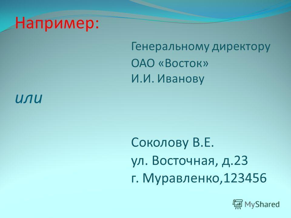 Например: Генеральному директору ОАО «Восток» И.И. Иванову или Соколову В.Е. ул. Восточная, д.23 г. Муравленко,123456