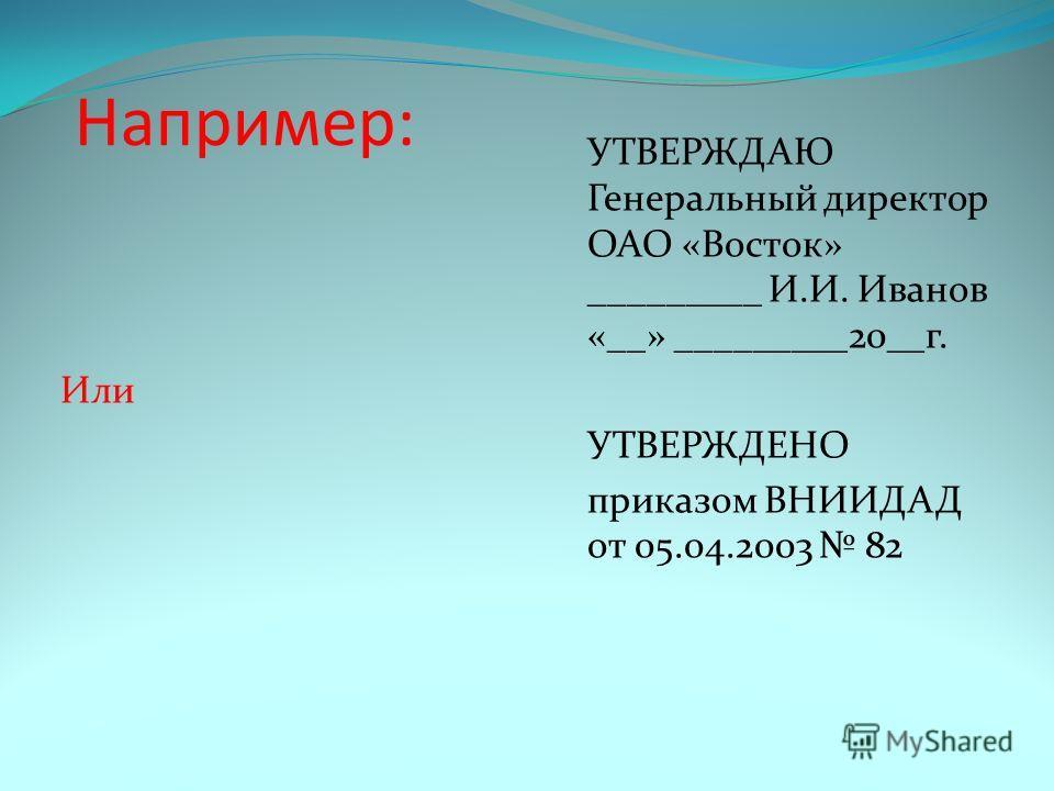 Например: УТВЕРЖДАЮ Генеральный директор ОАО «Восток» _________ И.И. Иванов «__» _________20__г. Или УТВЕРЖДЕНО приказом ВНИИДАД от 05.04.2003 82