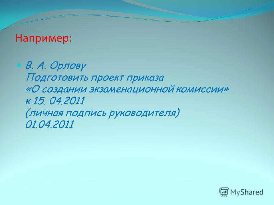 Например: В. А. Орлову Подготовить проект приказа «О создании экзаменационной комиссии» к 15. 04.2011 (личная подпись руководителя) 01.04.2011