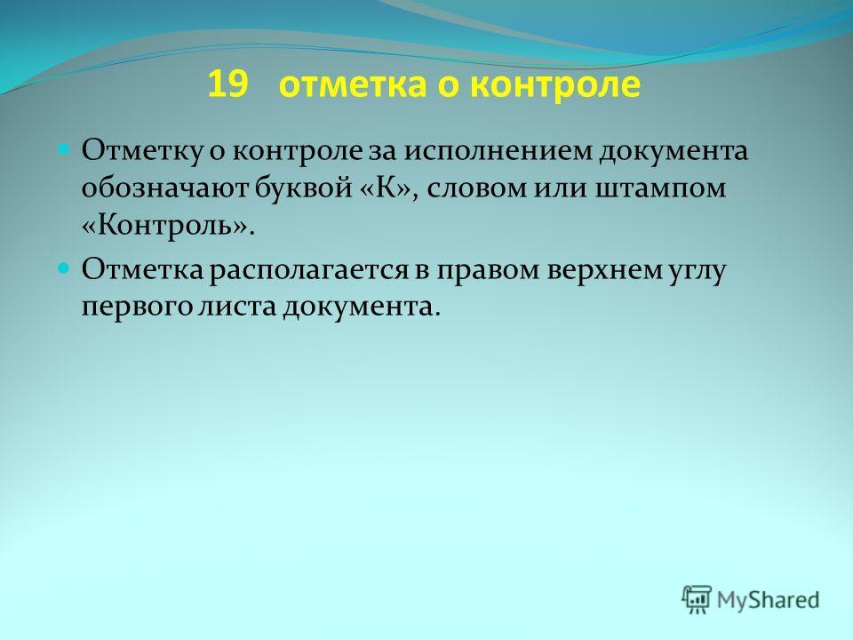 19 отметка о контроле Отметку о контроле за исполнением документа обозначают буквой «К», словом или штампом «Контроль». Отметка располагается в правом верхнем углу первого листа документа.