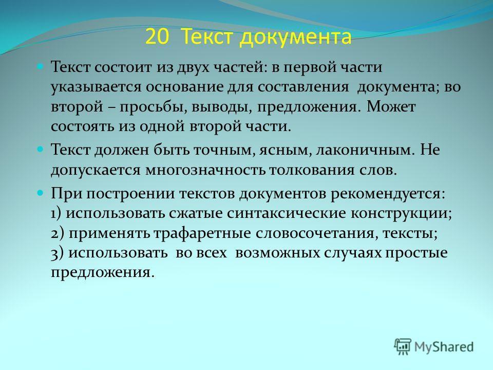 20 Текст документа Текст состоит из двух частей: в первой части указывается основание для составления документа; во второй – просьбы, выводы, предложения. Может состоять из одной второй части. Текст должен быть точным, ясным, лаконичным. Не допускает