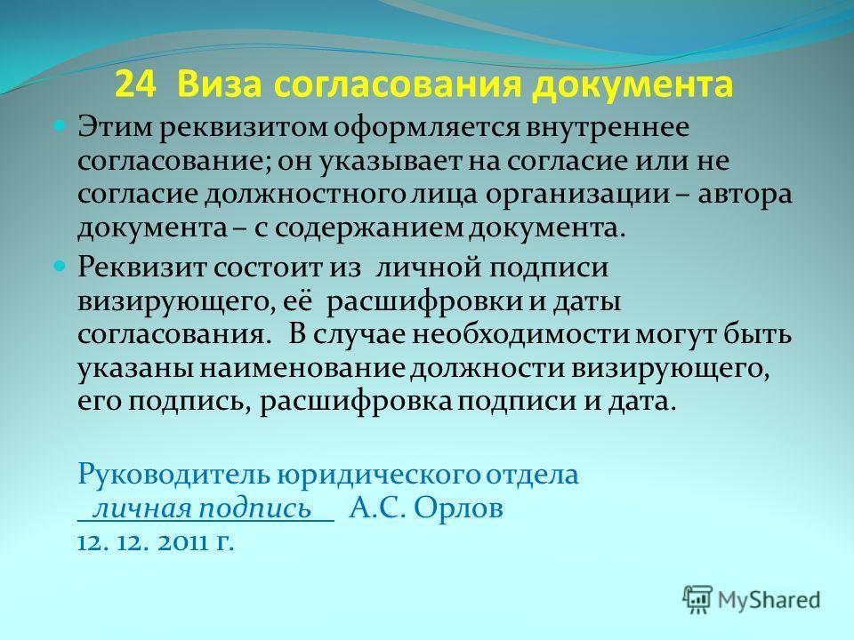 24 Виза согласования документа Этим реквизитом оформляется внутреннее согласование; он указывает на согласие или не согласие должностного лица организации – автора документа – с содержанием документа. Реквизит состоит из личной подписи визирующего, е