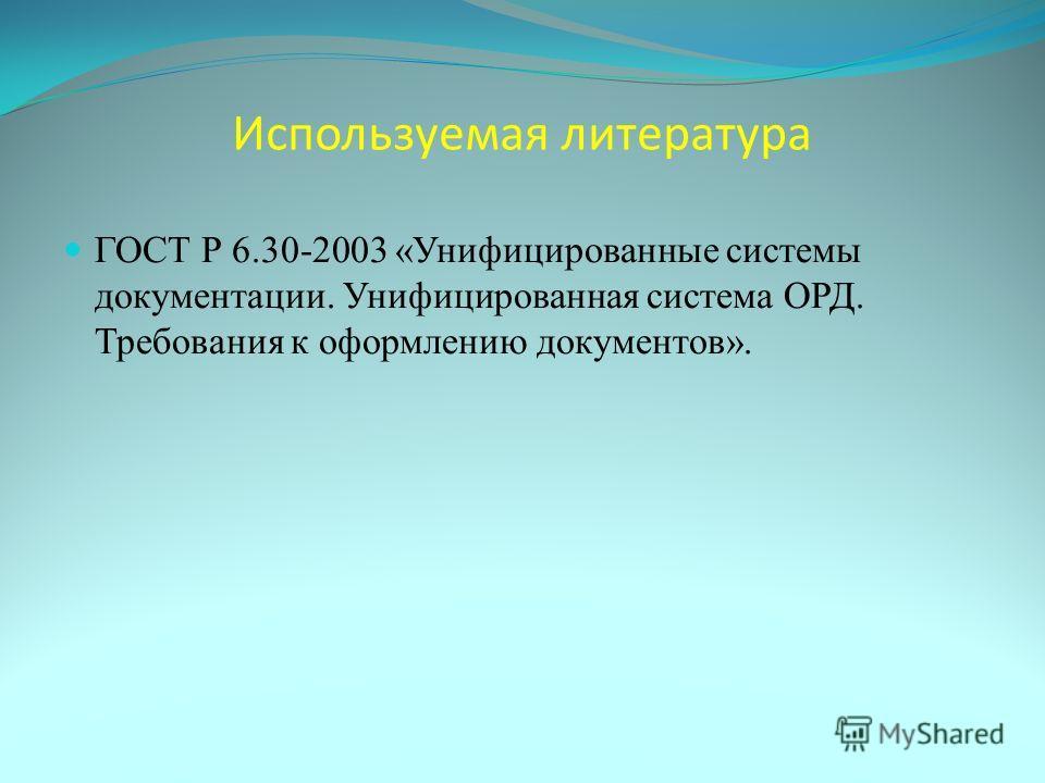 Используемая литература ГОСТ Р 6.30-2003 «Унифицированные системы документации. Унифицированная система ОРД. Требования к оформлению документов».