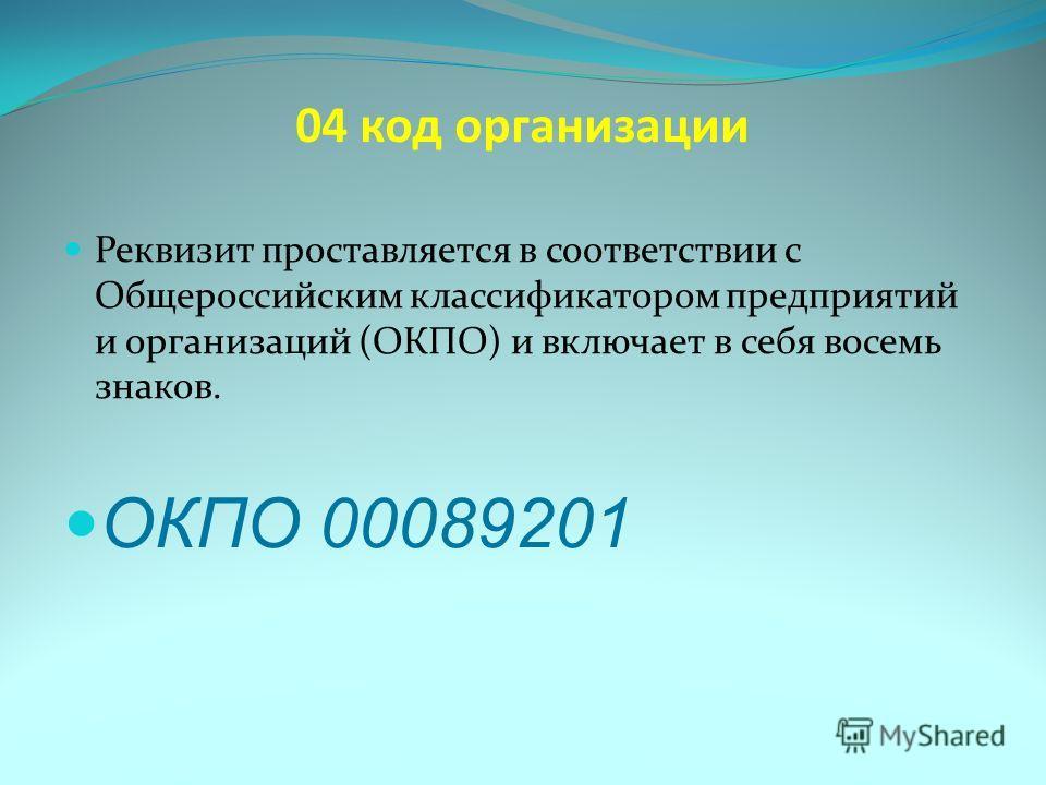 04 код организации Реквизит проставляется в соответствии с Общероссийским классификатором предприятий и организаций (ОКПО) и включает в себя восемь знаков. ОКПО 00089201