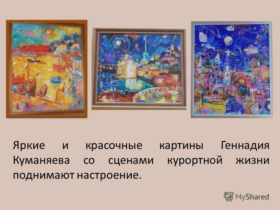 Яркие и красочные картины Геннадия Куманяева со сценами курортной жизни поднимают настроение.
