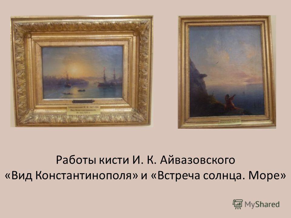 Работы кисти И. К. Айвазовского «Вид Константинополя» и «Встреча солнца. Море»