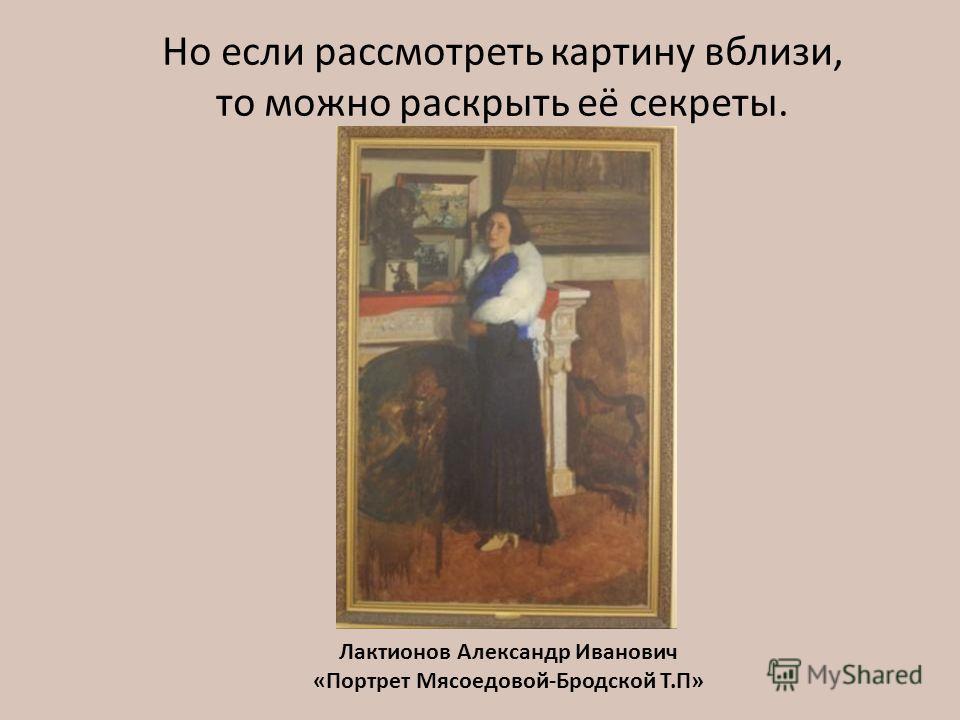 Но если рассмотреть картину вблизи, то можно раскрыть её секреты. Лактионов Александр Иванович «Портрет Мясоедовой-Бродской Т.П»