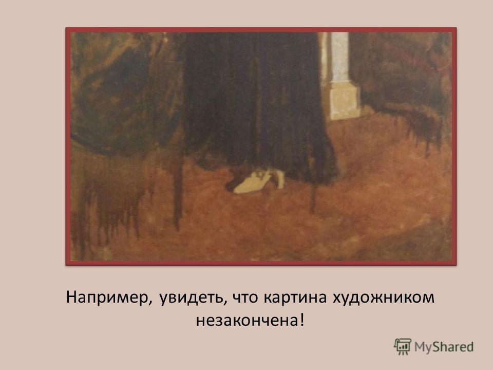 Например, увидеть, что картина художником незакончена!