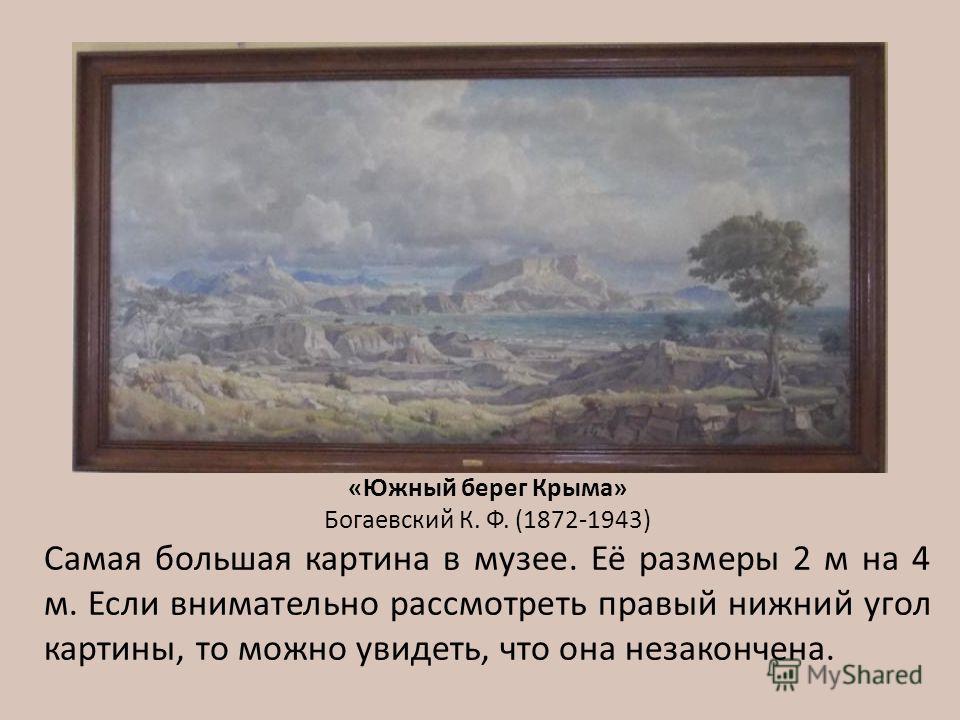«Южный берег Крыма» Богаевский К. Ф. (1872-1943) Самая большая картина в музее. Её размеры 2 м на 4 м. Если внимательно рассмотреть правый нижний угол картины, то можно увидеть, что она незакончена.
