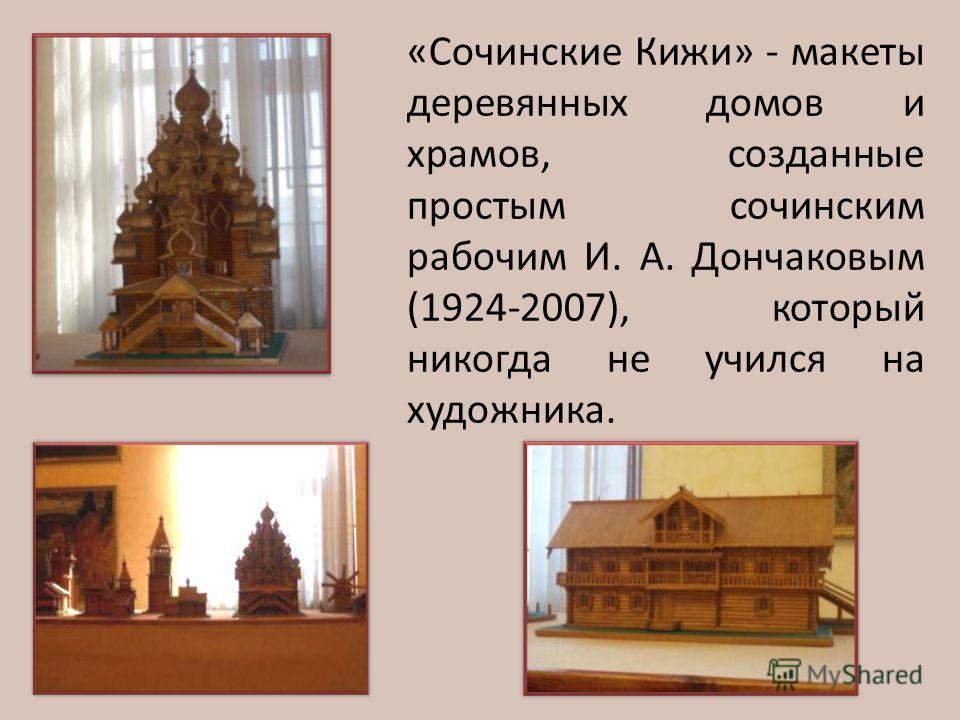 «Сочинские Кижи» - макеты деревянных домов и храмов, созданные простым сочинским рабочим И. А. Дончаковым (1924-2007), который никогда не учился на художника.