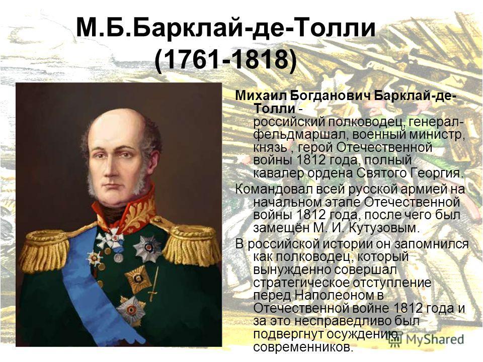 М.Б.Барклай-де-Толли (1761-1818) Михаил Богданович Барклай-де- Толли - российский полководец, генерал- фельдмаршал, военный министр, князь, герой Отечественной войны 1812 года, полный кавалер ордена Святого Георгия. Командовал всей русской армией на