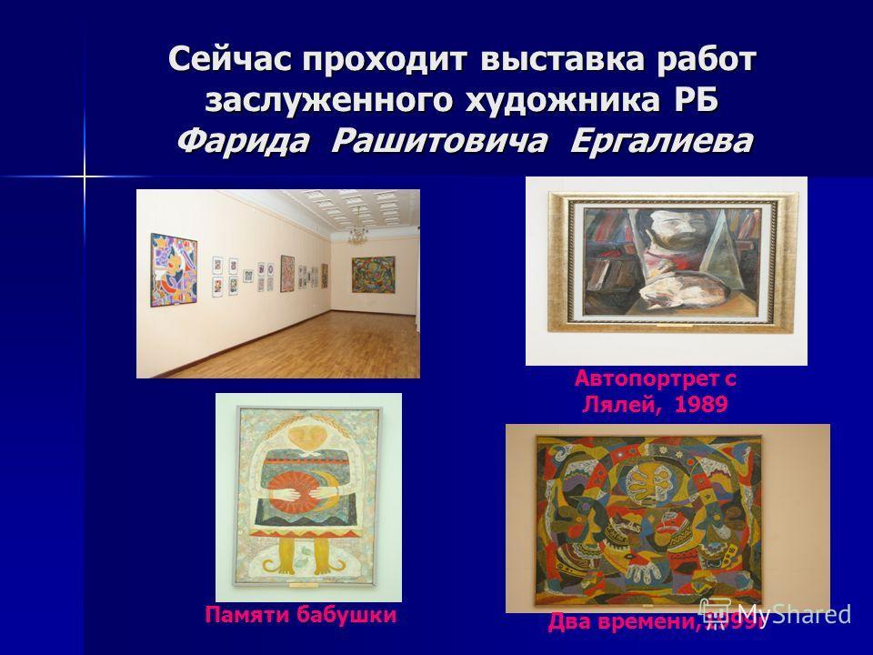 Сейчас проходит выставка работ заслуженного художника РБ Фарида Рашитовича Ергалиева Автопортрет с Лялей, 1989 Памяти бабушки Два времени,1999г
