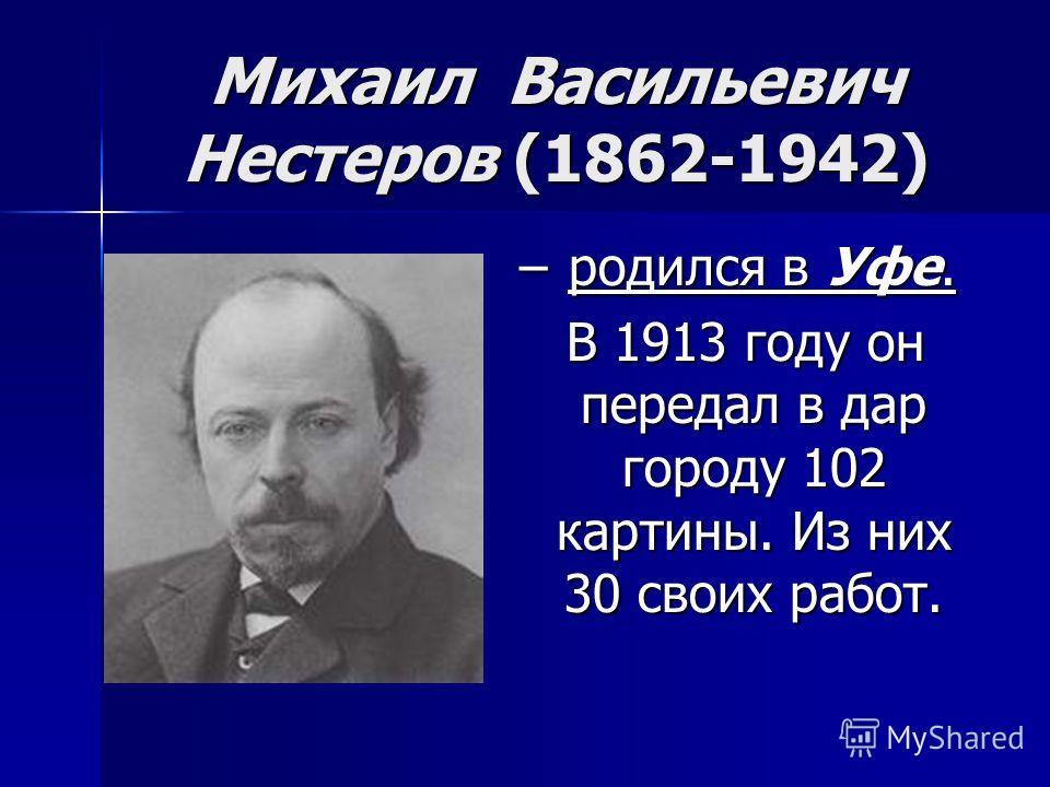 Михаил Васильевич Нестеров (1862-1942) – родился в Уфе. В 1913 году он передал в дар городу 102 картины. Из них 30 своих работ.