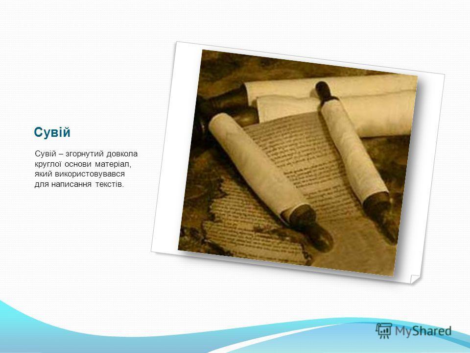 Сувій Сувій – згорнутий довкола круглої основи матеріал, який використовувався для написання текстів.