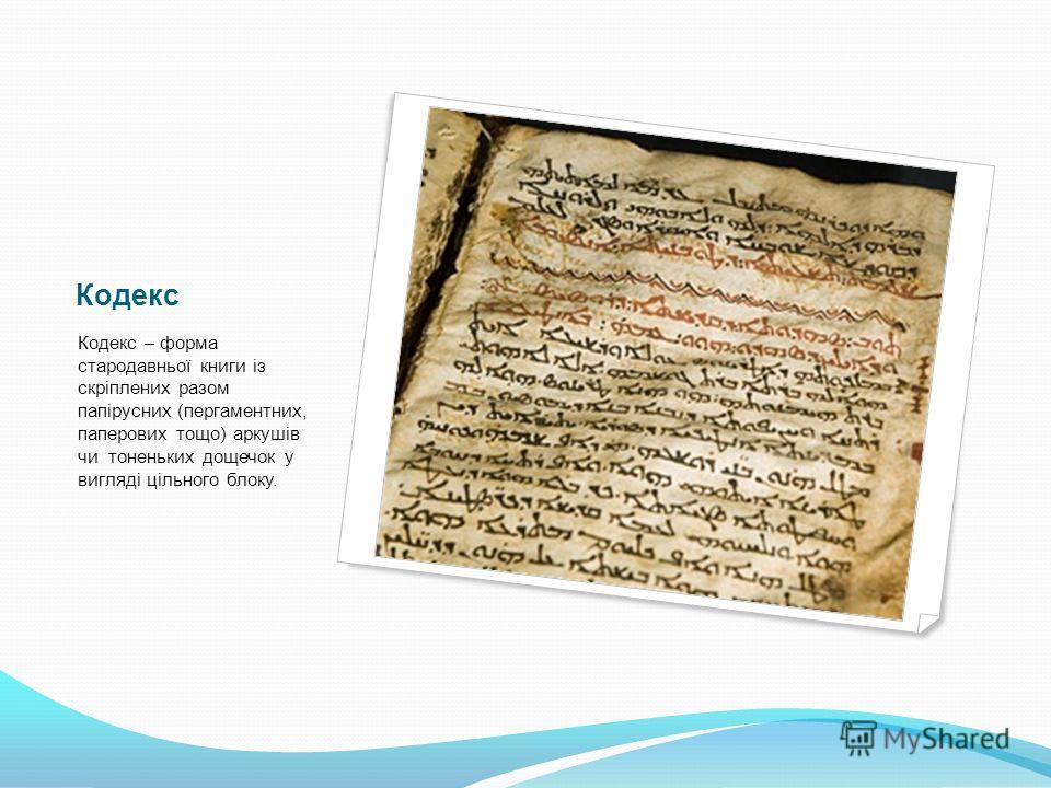 Кодекс Кодекс – форма стародавньої книги із скріплених разом папірусних (пергаментних, паперових тощо) аркушів чи тоненьких дощечок у вигляді цільного блоку.