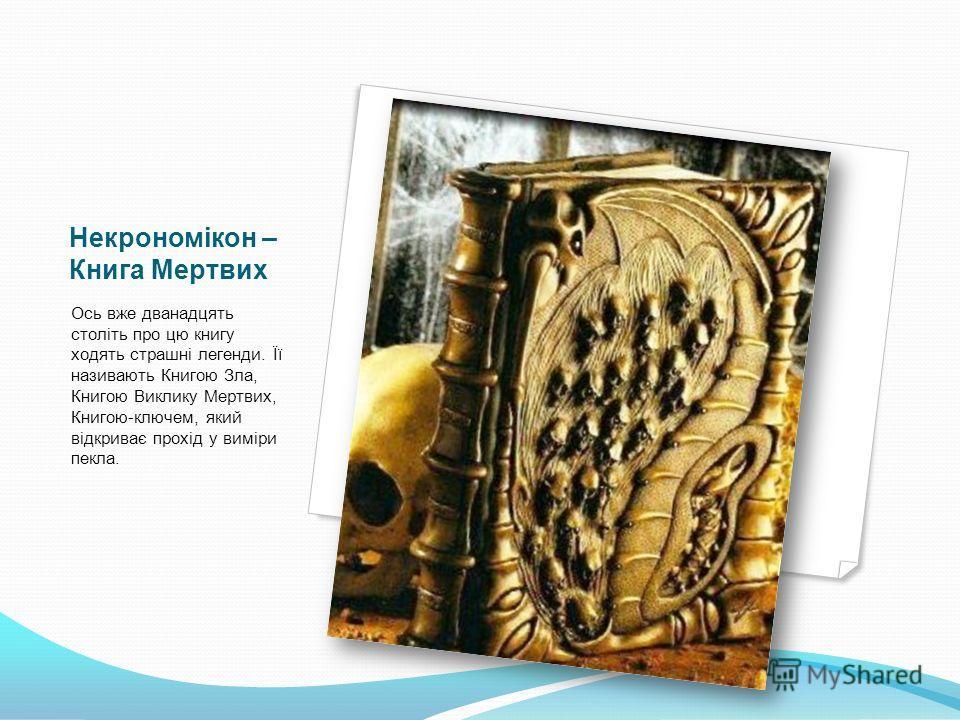 Некрономікон – Книга Мертвих Ось вже дванадцять століть про цю книгу ходять страшні легенди. Її називають Книгою Зла, Книгою Виклику Мертвих, Книгою-ключем, який відкриває прохід у виміри пекла.