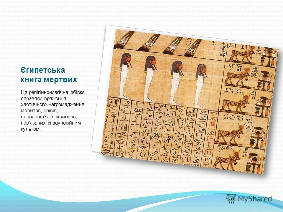 Єгипетська книга мертвих Ця релігійно-магічна збірка справляє враження хаотичного нагромадження молитов, співів, славослівя і заклинань, пов'язаних із заупокійним культом.