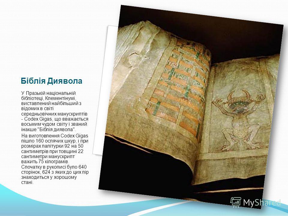 Біблія Диявола У Празькій національній бібліотеці, Клементінумі, виставлений найбільший з відомих в світі середньовічних манускриптів - Codex Gigas, що вважається восьмим чудом світу і званий інакше
