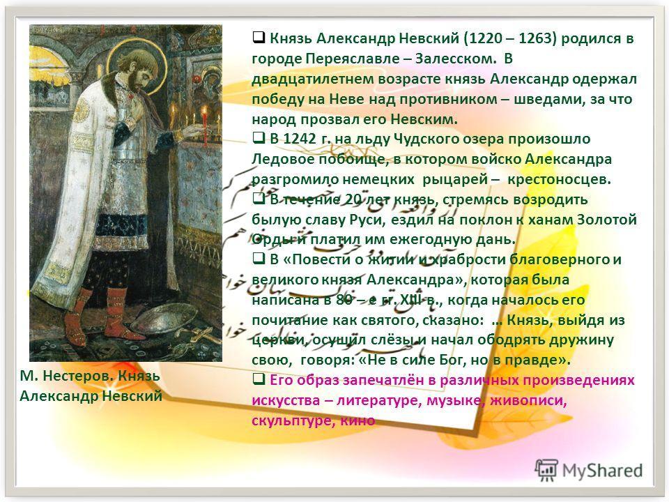 М. Нестеров. Князь Александр Невский Князь Александр Невский (1220 – 1263) родился в городе Переяславле – Залесском. В двадцатилетнем возрасте князь Александр одержал победу на Неве над противником – шведами, за что народ прозвал его Невским. В 1242
