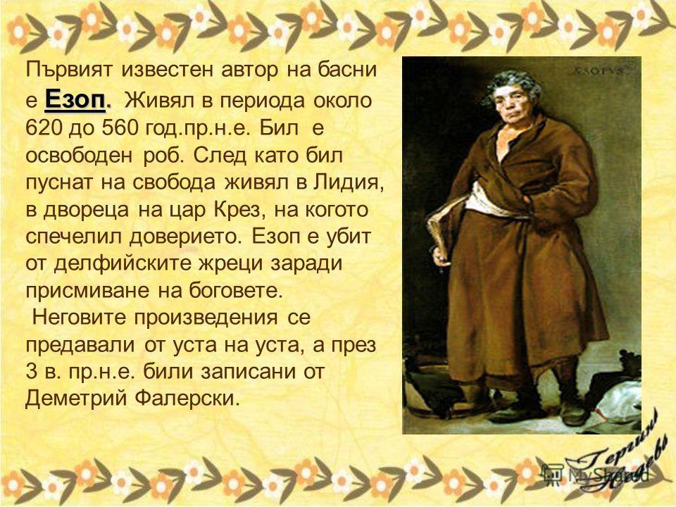 Първият известен автор на басни е Езоп. Живял в периода около 620 до 560 год.пр.н.е. Бил е освободен роб. След като бил пуснат на свобода живял в Лидия, в двореца на цар Крез, на когото спечелил доверието. Езоп е убит от делфийските жреци заради прис