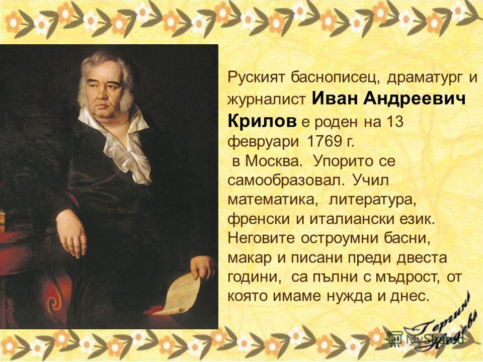 Руският баснописец, драматург и журналист Иван Андреевич Крилов е роден на 13 февруари 1769 г. в Москва. Упорито се самообразовал. Учил математика, литература, френски и италиански език. Неговите остроумни басни, макар и писани преди двеста години, с