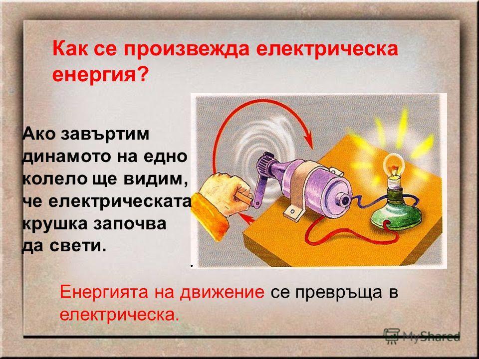 Как се произвежда електрическа енергия? Ако завъртим динамото на едно колело ще видим, че електрическата крушка започва да свети. Енергията на движение се превръща в електрическа.