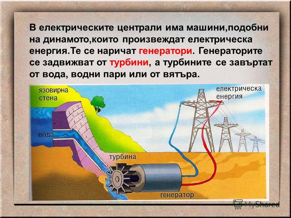 В електрическите централи има машини,подобни на динамото,които произвеждат електрическа енергия.Те се наричат генератори. Генераторите се задвижват от турбини, а турбините се завъртат от вода, водни пари или от вятъра.