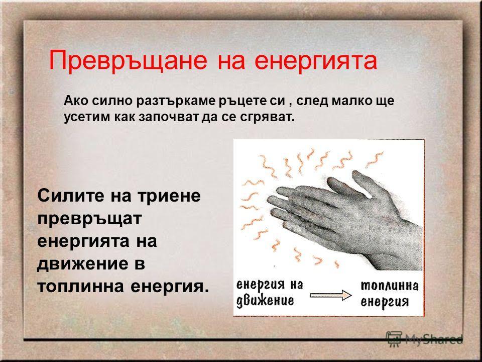Превръщане на енергията Ако силно разтъркаме ръцете си, след малко ще усетим как започват да се сгряват. Силите на триене превръщат енергията на движение в топлинна енергия.