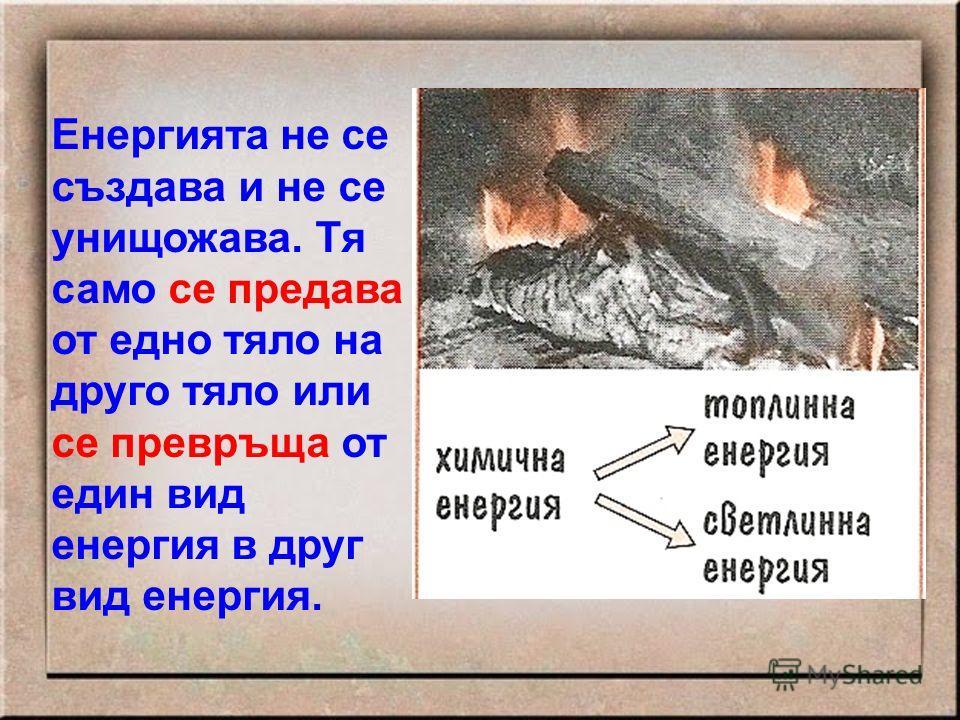 Енергията не се създава и не се унищожава. Тя само се предава от едно тяло на друго тяло или се превръща от един вид енергия в друг вид енергия.