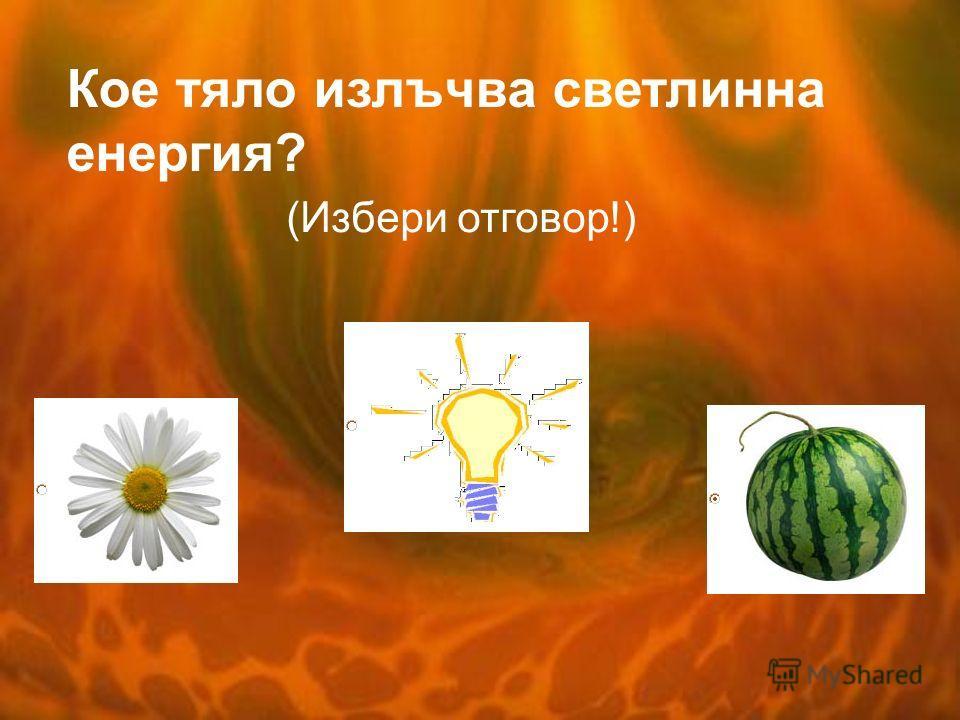 Кое тяло излъчва светлинна енергия? (Избери отговор!)