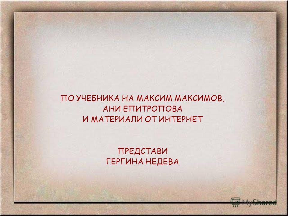 ПО УЧЕБНИКА НА МАКСИМ МАКСИМОВ, АНИ ЕПИТРОПОВА И МАТЕРИАЛИ ОТ ИНТЕРНЕТ ПРЕДСТАВИ ГЕРГИНА НЕДЕВА
