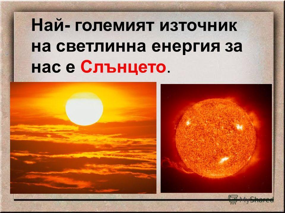 Най- големият източник на светлинна енергия за нас е Слънцето.