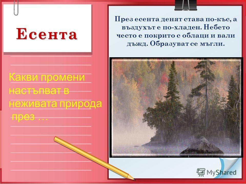 Есента Какви промени настъпват в неживата природа през … През есента денят става по-къс, а въздухът е по-хладен. Небето често е покрито с облаци и вали дъжд. Образуват се мъгли.
