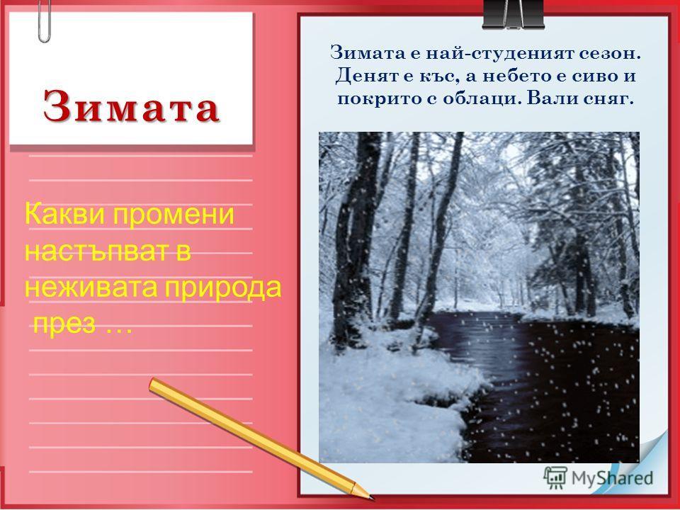 Зимата Какви промени настъпват в неживата природа през … Зимата е най-студеният сезон. Денят е къс, а небето е сиво и покрито с облаци. Вали сняг.