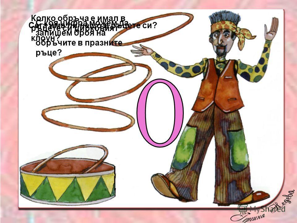 Колко обръча е имал в ръцете си цирковият клоун? Сега има ли нещо в ръцете си? С коя цифра можем да запишем броя на обръчите в празните ръце?