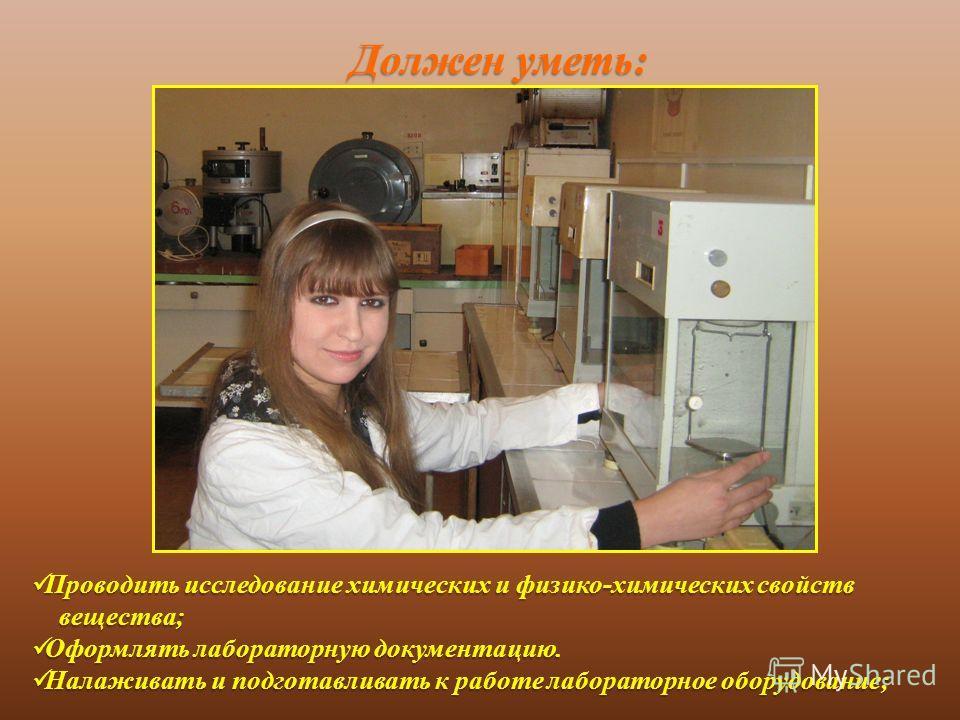 Должен уметь : Проводить исследование химических и физико - химических свойств Проводить исследование химических и физико - химических свойств вещества ; вещества ; Оформлять лабораторную документацию. Оформлять лабораторную документацию. Налаживать