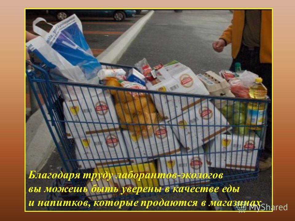 Благодаря труду лаборантов - экологов вы можешь быть уверены в качестве еды и напитков, которые продаются в магазинах