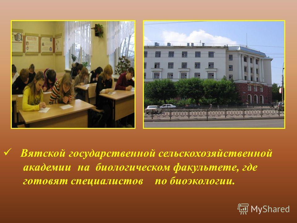 Вятской государственной сельскохозяйственной академии на биологическом факультете, где готовят специалистов по биоэкологии.
